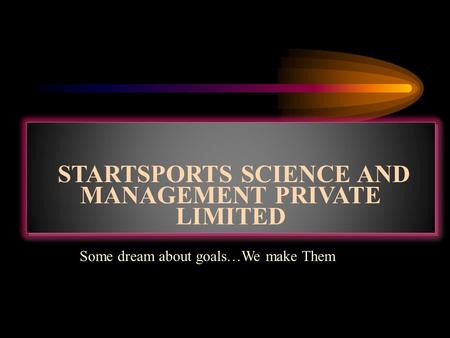 STARTSPORTS SCIENCE AND MANAGEMENT PRIVATE LIMITED Some dream about goals…We make Them.
