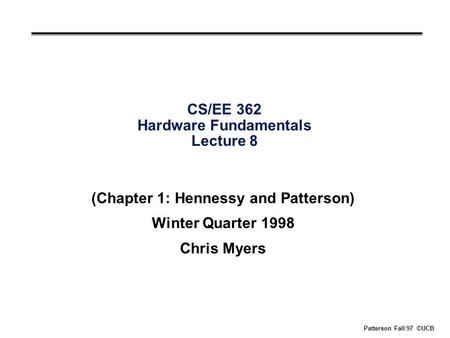 Patterson Fall 97 ©UCB CS/EE 362 Hardware Fundamentals Lecture 8 (Chapter 1: Hennessy and Patterson) Winter Quarter 1998 Chris Myers.