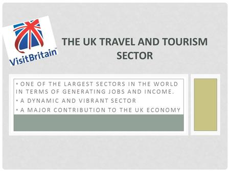 ONE OF THE LARGEST SECTORS IN THE WORLD IN TERMS OF GENERATING JOBS AND INCOME. A DYNAMIC AND VIBRANT SECTOR A MAJOR CONTRIBUTION TO THE UK ECONOMY THE.