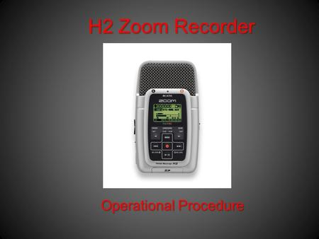 H2 Zoom Recorder Operational Procedure. In the box All H2 Zoom kits contain –1 GB SD Card –Mic Clip Adaptor –Wind Screen –Earbuds –USB Cable –AC Adaptor.