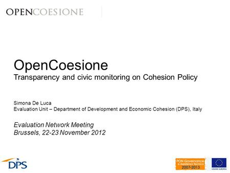 OpenCoesione Transparency and civic monitoring on Cohesion Policy Simona De Luca Evaluation Unit – Department of Development and Economic Cohesion (DPS),