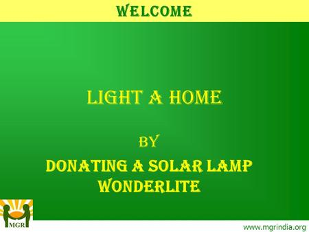 Light A Home BY DONATING A SOLAR LAMP WONDERLITE www.mgrindia.org Welcome.