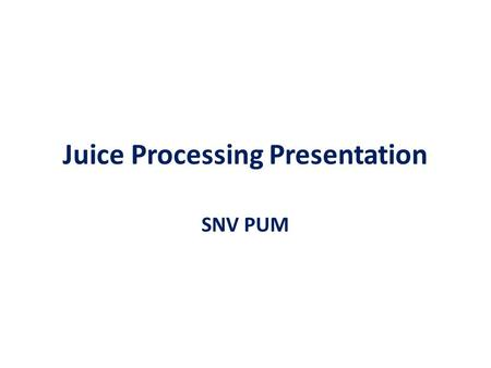Juice Processing Presentation SNV PUM. Juice processing Can be divided into Processing using mechanical power Processing mainly using enzymes Both processing.