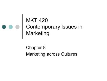 MKT 420 Contemporary Issues in Marketing Chapter 8 Marketing across Cultures.