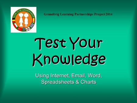 Test Your Knowledge Using Internet, Email, Word, Spreadsheets & Charts Grundtvig Learning Partnerships Project 2014.