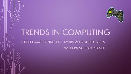 TRENDS IN COMPUTING VIDEO GAME CONSOLES ~ BY DREW CRONIKEN 4096 WILDERN SCHOOL 58243.