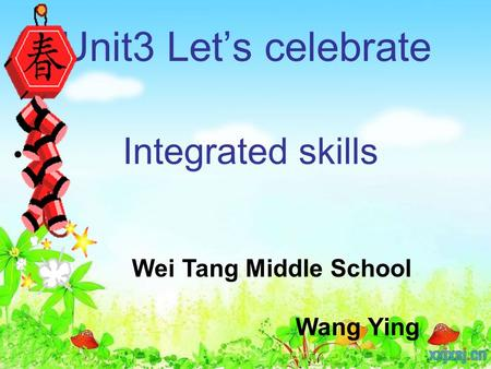 Unit3 Let's celebrate Integrated skills Wei Tang Middle School Wang Ying.