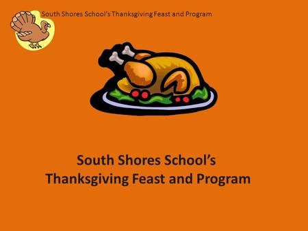South Shores School's Thanksgiving Feast and Program South Shores School's Thanksgiving Feast and Program.