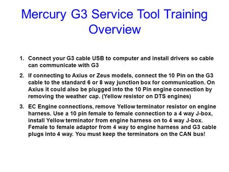 Mercury G3 Service Tool Training Overview 1.Connect your G3 cable USB to computer and install drivers so cable can communicate with G3 2.If connecting.
