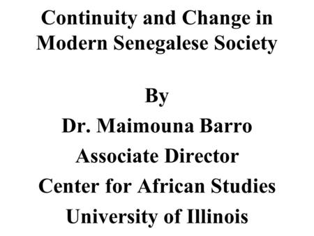 Continuity and Change in Modern Senegalese Society By Dr. Maimouna Barro Associate Director Center for African Studies University of Illinois.