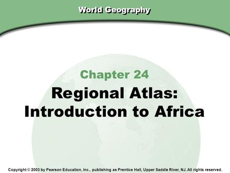 Chapter 24, Section World Geography Chapter 24 Regional Atlas: Introduction to Africa Copyright © 2003 by Pearson Education, Inc., publishing as Prentice.