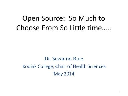 Open Source: So Much to Choose From So Little time….. Dr. Suzanne Buie Kodiak College, Chair of Health Sciences May 2014 1.