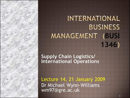 Supply Chain Logistics/ International Operations Lecture 14, 21 January 2009 Dr Michael Wynn-Williams 1.