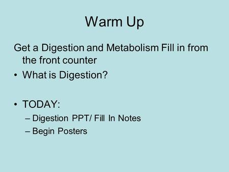 Warm Up Get a Digestion and Metabolism Fill in from the front counter What is Digestion? TODAY: –Digestion PPT/ Fill In Notes –Begin Posters.