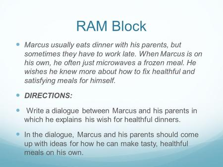 RAM Block Marcus usually eats dinner with his parents, but sometimes they have to work late. When Marcus is on his own, he often just microwaves a frozen.