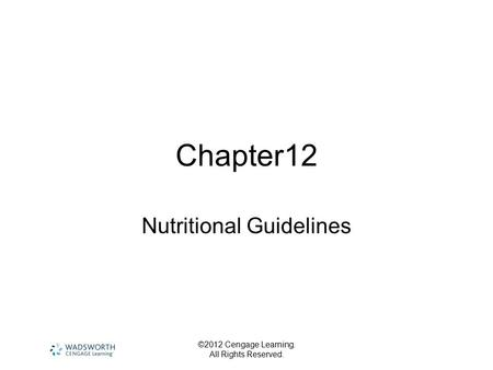 ©2012 Cengage Learning. All Rights Reserved. Chapter12 Nutritional Guidelines.