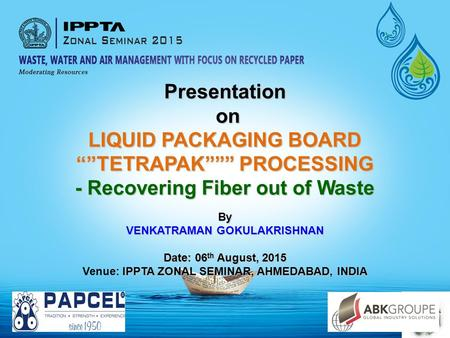 "Presentation on on LIQUID PACKAGING BOARD """"TETRAPAK"""""" PROCESSING - Recovering Fiber out of Waste By VENKATRAMAN GOKULAKRISHNAN Date: 06 th August, 2015."