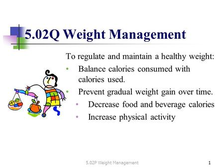 To regulate and maintain a healthy weight: Balance calories consumed with calories used. Prevent gradual weight gain over time. Decrease food and beverage.