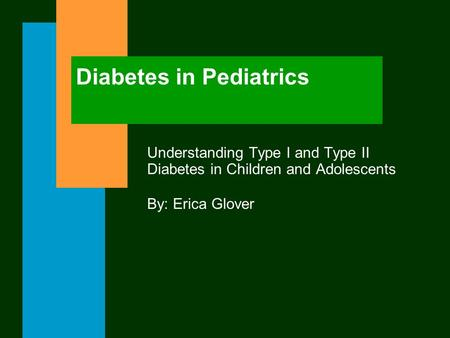 Diabetes in Pediatrics Understanding Type I and Type II Diabetes in Children and Adolescents By: Erica Glover.