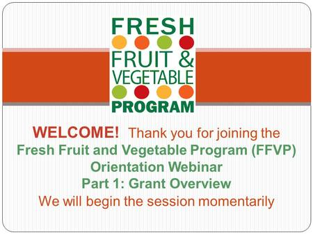 WELCOME! Thank you for joining the Fresh Fruit and Vegetable Program (FFVP) Orientation Webinar Part 1: Grant Overview We will begin the session momentarily.
