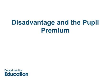Disadvantage and the Pupil Premium. Disadvantage.