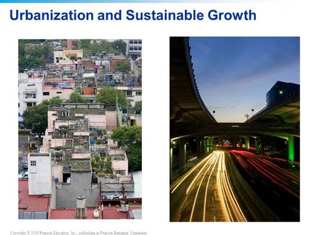 Copyright © 2008 Pearson Education, Inc., publishing as Pearson Benjamin Cummings Urbanization and Sustainable Growth.