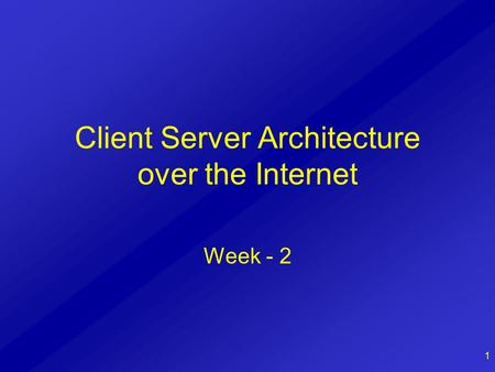1 Client Server Architecture over the Internet Week - 2.
