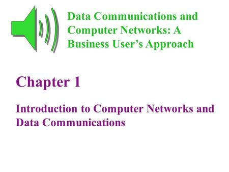 Chapter 1 Introduction to Computer Networks and Data Communications Data Communications and Computer Networks: A Business User's Approach.