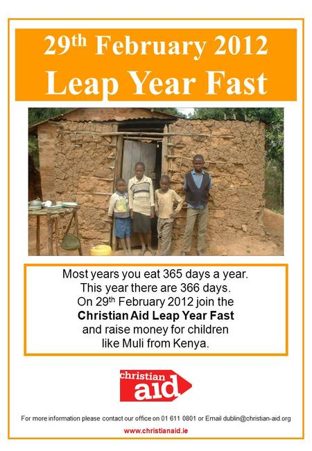 Most years you eat 365 days a year. This year there are 366 days. On 29 th February 2012 join the Christian Aid Leap Year Fast and raise money for children.