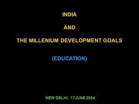 (EDUCATION) NEW DELHI, 17JUNE 2004 INDIA AND THE MILLENIUM DEVELOPMENT GOALS.