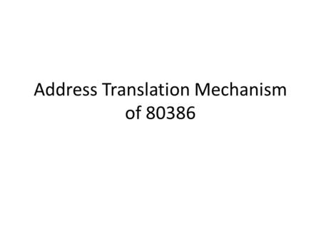 Address Translation Mechanism of 80386. Protected Mode Addressing Mechanism 80386 transforms logical addresses into physical address two steps: Segment.