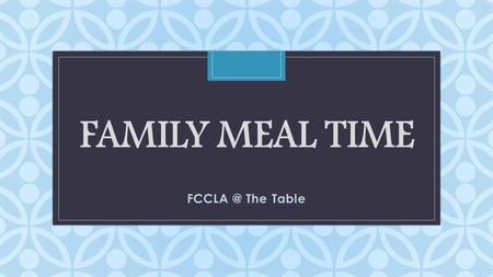 C FAMILY MEAL TIME The Table. Family Roles What tasks are required of you each day? What tasks are required of your family members each day? What.