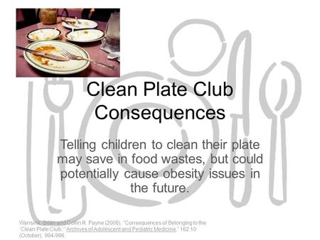 Clean Plate Club Consequences Telling children to clean their plate may save in food wastes, but could potentially cause obesity issues in the future.