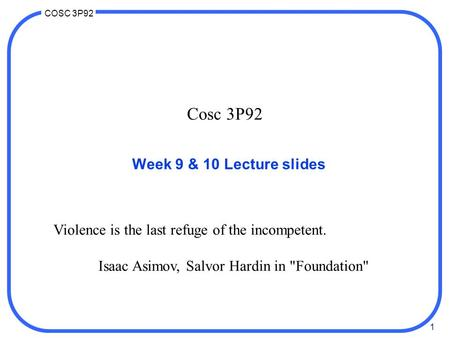 1 COSC 3P92 Cosc 3P92 Week 9 & 10 Lecture slides Violence is the last refuge of the incompetent. Isaac Asimov, Salvor Hardin in Foundation