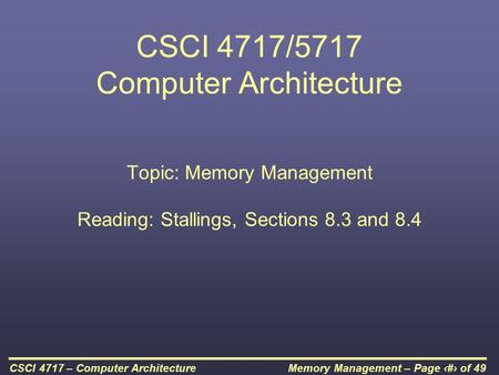 Memory Management – Page 1 of 49CSCI 4717 – Computer Architecture CSCI 4717/5717 Computer Architecture Topic: Memory Management Reading: Stallings, Sections.