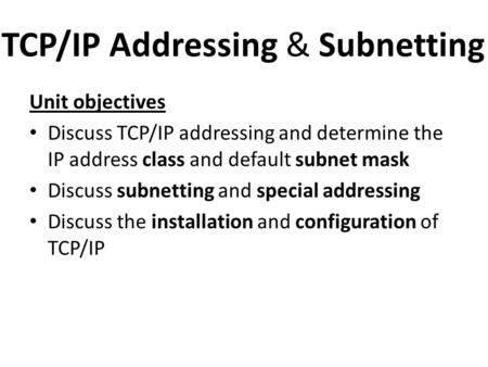 TCP/IP Addressing & Subnetting Unit objectives Discuss TCP/IP addressing and determine the IP address class and default subnet mask Discuss subnetting.