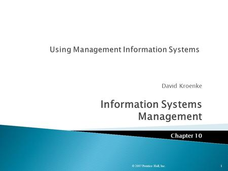 David Kroenke Information Systems Management Chapter 10 © 2007 Prentice Hall, Inc. 1.