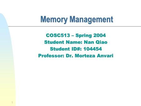 1 Memory Management Memory Management COSC513 – Spring 2004 Student Name: Nan Qiao Student ID#: 104454 Professor: Dr. Morteza Anvari.