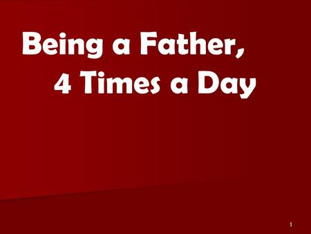 1 Being a Father, 4 Times a Day. 2 Malachi 4:5-6 Deuteronomy 6:4-7 Psalms 68:5.
