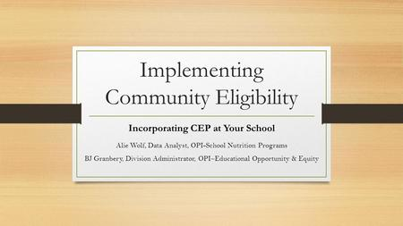 Implementing Community Eligibility Incorporating CEP at Your School Alie Wolf, Data Analyst, OPI-School Nutrition Programs BJ Granbery, Division Administrator,