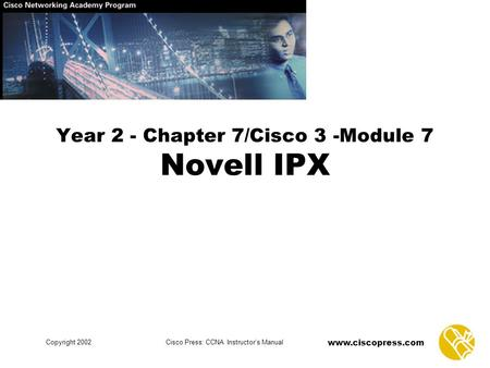 Www.ciscopress.com Copyright 2002Cisco Press: CCNA Instructor's Manual Year 2 - Chapter 7/Cisco 3 -Module 7 Novell IPX.