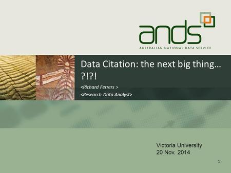 Data Citation: the next big thing… ?!?! 1 Victoria University 20 Nov. 2014.