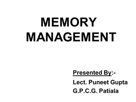 MEMORY MANAGEMENT Presented By:- Lect. Puneet Gupta G.P.C.G. Patiala.