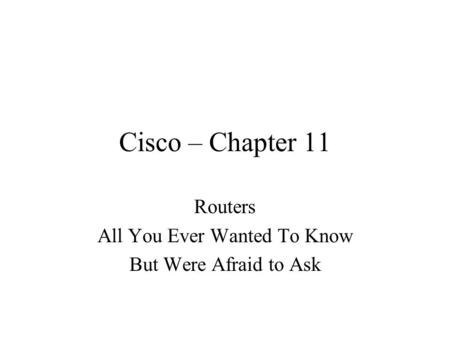 Cisco – Chapter 11 Routers All You Ever Wanted To Know But Were Afraid to Ask.