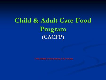 Child & Adult Care Food Program (CACFP) Time allotted for this training is 30 minutes.