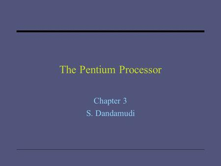 "The Pentium Processor Chapter 3 S. Dandamudi. 2005 To be used with S. Dandamudi, ""Introduction to Assembly Language Programming,"" Second Edition, Springer,"