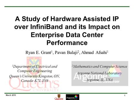1 March 2010 A Study of Hardware Assisted IP over InfiniBand and its Impact on Enterprise Data Center Performance Ryan E. Grant 1, Pavan Balaji 2, Ahmad.