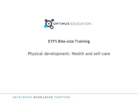 DEVELOPING EXCELLENCE TOGETHER Physical development: Health and self-care EYFS Bite-size Training.