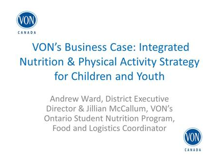 VON's Business Case: Integrated Nutrition & Physical Activity Strategy for Children and Youth Andrew Ward, District Executive Director & Jillian McCallum,