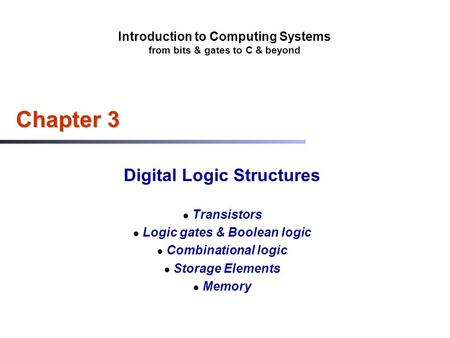 Introduction to Computing Systems from bits & gates to C & beyond Chapter 3 Digital Logic Structures Transistors Logic gates & Boolean logic Combinational.
